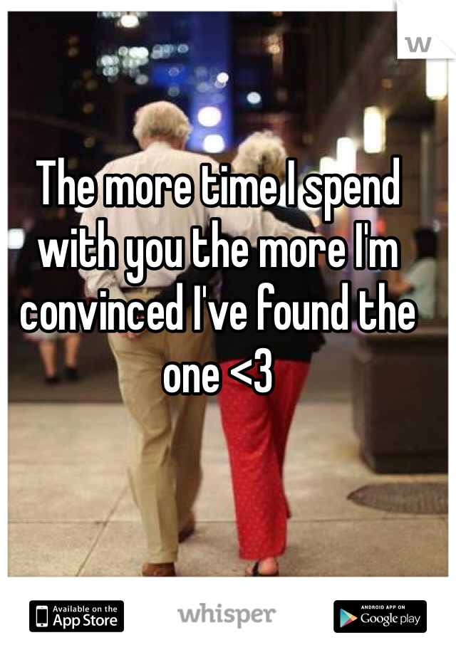 The more time I spend with you the more I'm convinced I've found the one <3