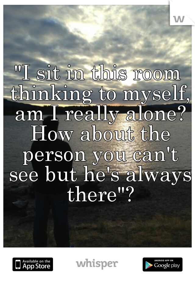 """I sit in this room thinking to myself, am I really alone? How about the person you can't see but he's always there""?"