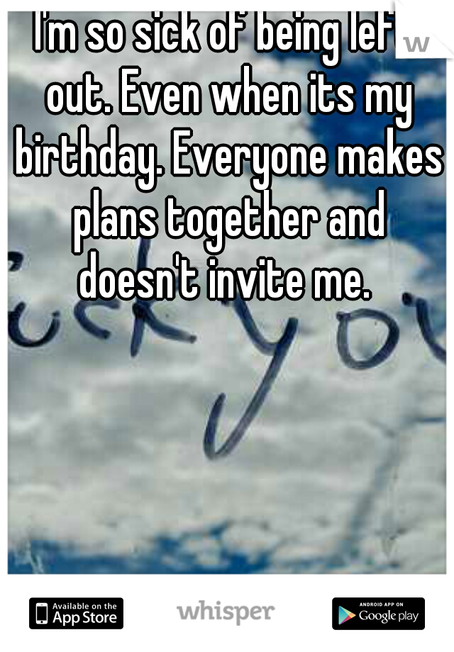 I'm so sick of being left out. Even when its my birthday. Everyone makes plans together and doesn't invite me.