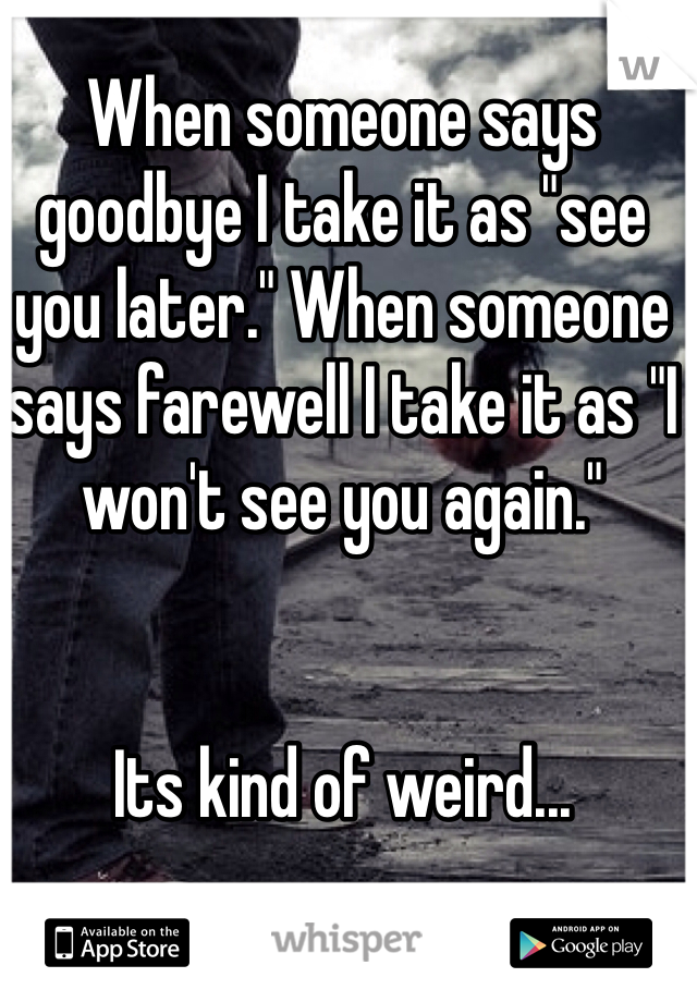 "When someone says goodbye I take it as ""see you later."" When someone says farewell I take it as ""I won't see you again.""   Its kind of weird..."