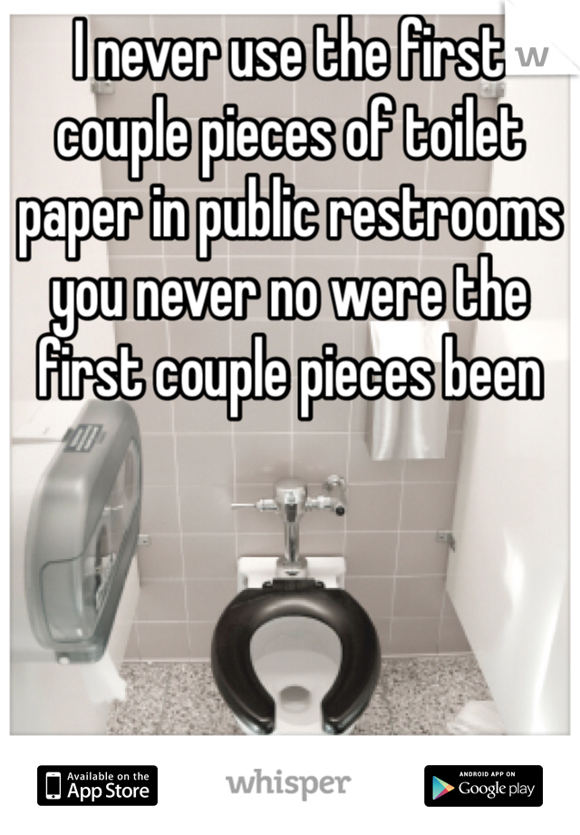 I never use the first couple pieces of toilet paper in public restrooms you never no were the first couple pieces been