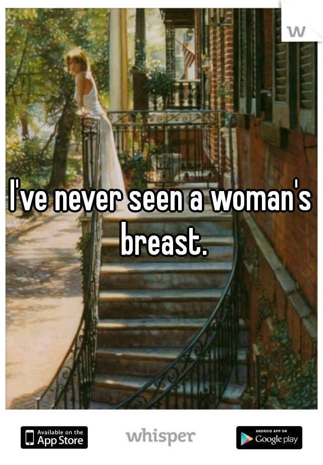 I've never seen a woman's breast.