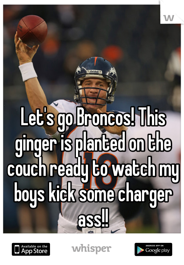 Let's go Broncos! This ginger is planted on the couch ready to watch my boys kick some charger ass!!