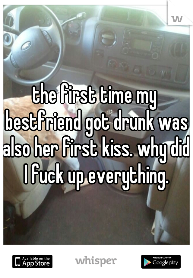 the first time my bestfriend got drunk was also her first kiss. why did I fuck up everything.
