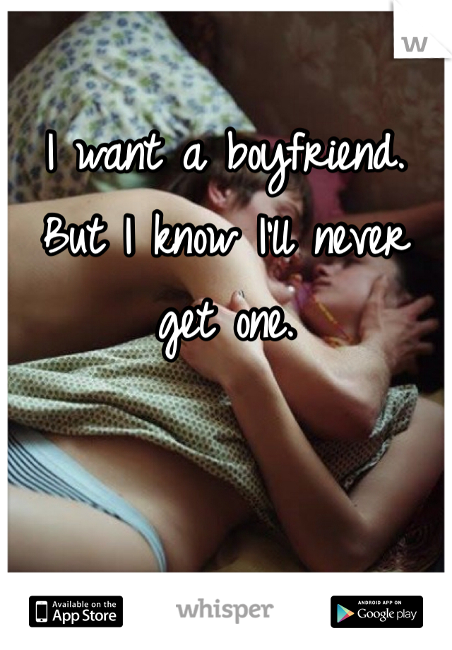 I want a boyfriend. But I know I'll never get one.