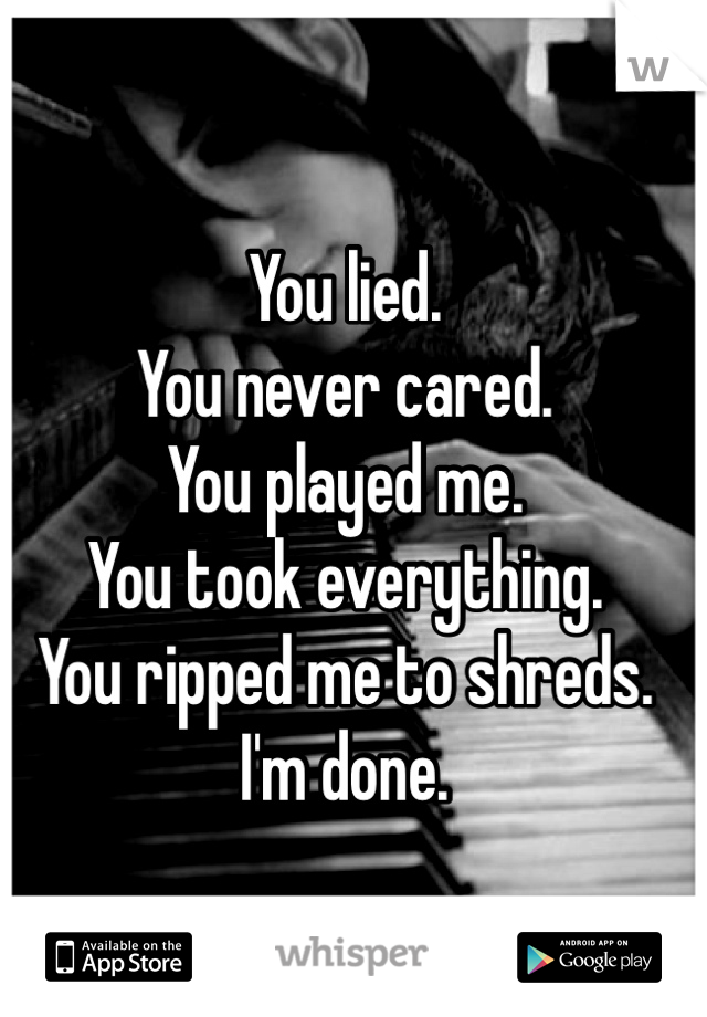 You lied.  You never cared.  You played me.  You took everything.  You ripped me to shreds.  I'm done.