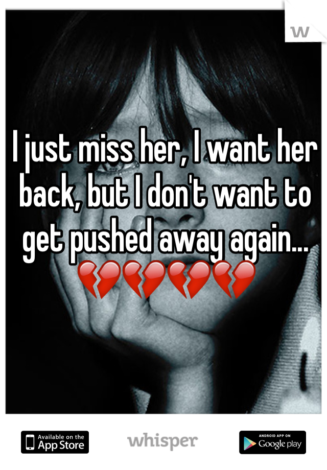 I just miss her, I want her back, but I don't want to get pushed away again... 💔💔💔💔