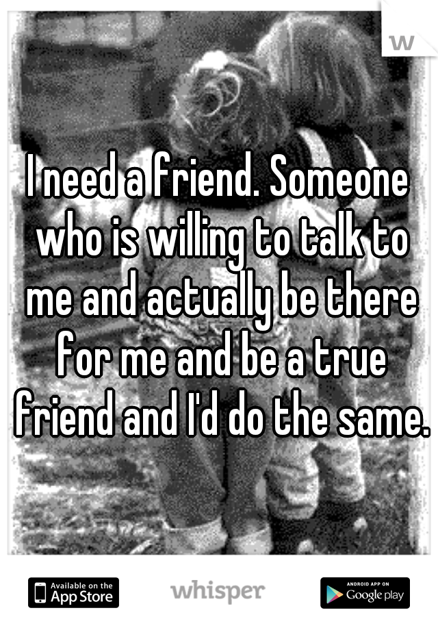 I need a friend. Someone who is willing to talk to me and actually be there for me and be a true friend and I'd do the same.