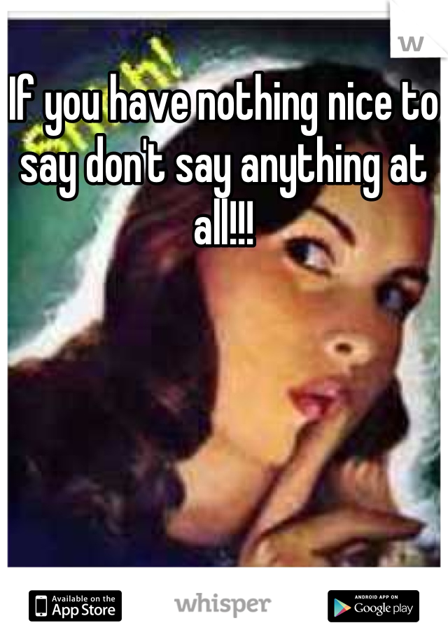 If you have nothing nice to say don't say anything at all!!!