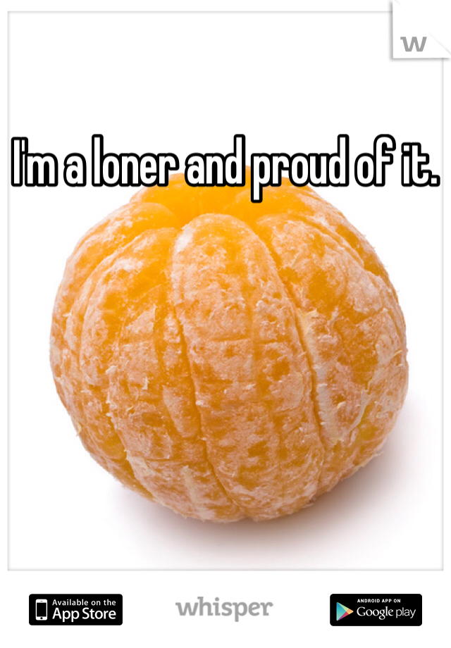 I'm a loner and proud of it.