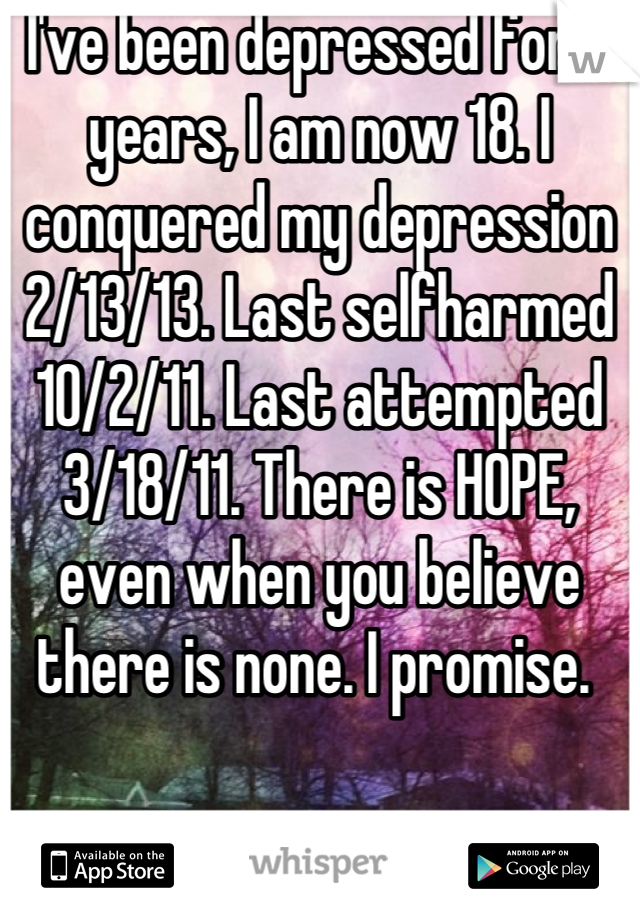 I've been depressed for 7 years, I am now 18. I conquered my depression 2/13/13. Last selfharmed 10/2/11. Last attempted 3/18/11. There is HOPE, even when you believe there is none. I promise.