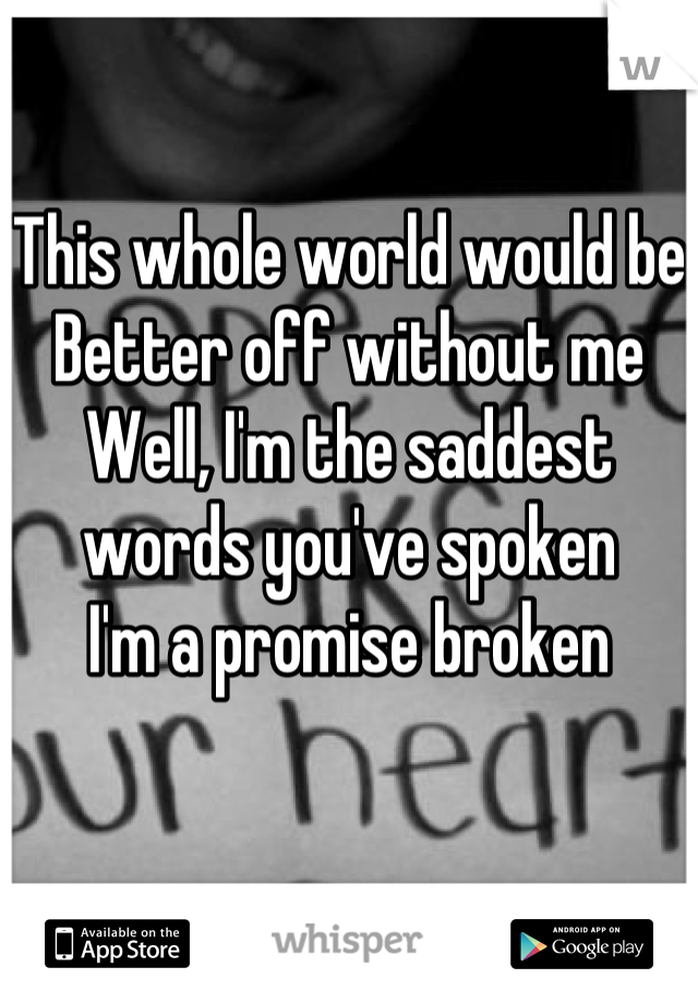 This whole world would be Better off without me Well, I'm the saddest words you've spoken I'm a promise broken