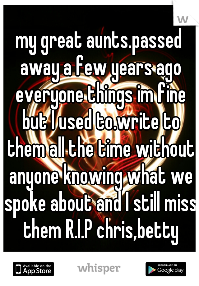 my great aunts.passed away a few years ago everyone things im fine but I used to.write to them all the time without anyone knowing what we spoke about and I still miss them R.I.P chris,betty