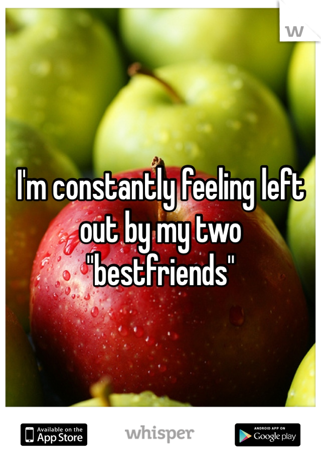 """I'm constantly feeling left out by my two """"bestfriends"""""""
