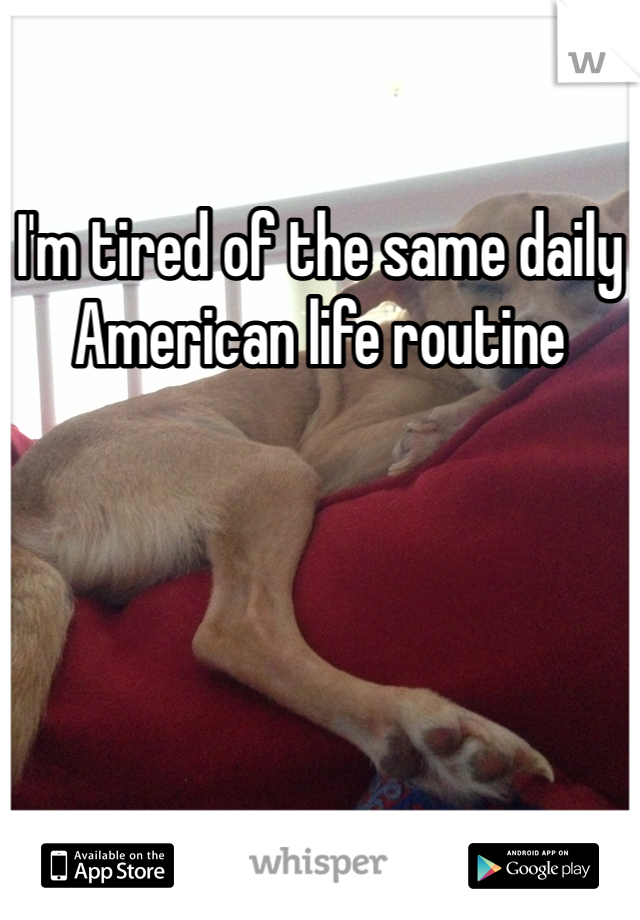 I'm tired of the same daily American life routine