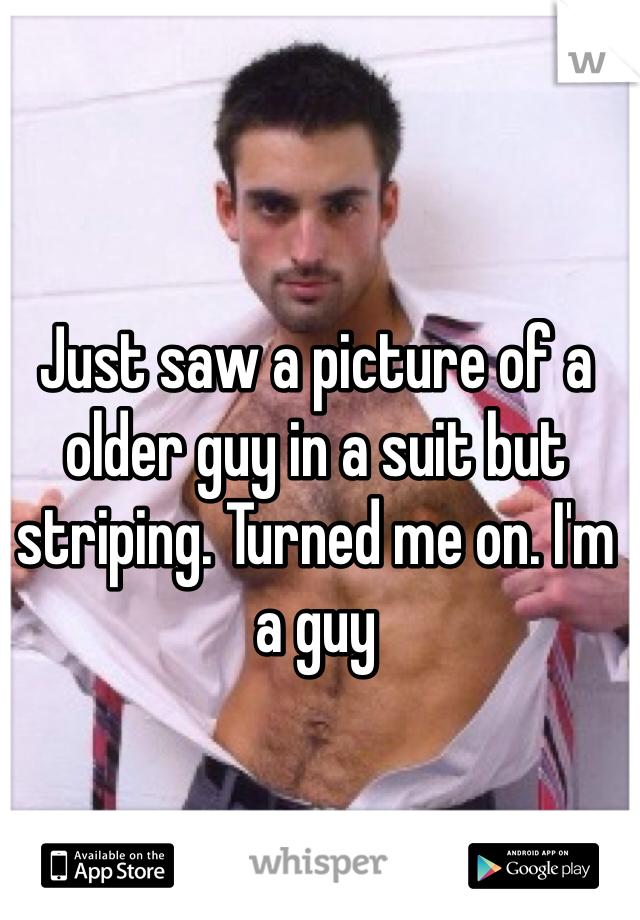 Just saw a picture of a older guy in a suit but striping. Turned me on. I'm a guy