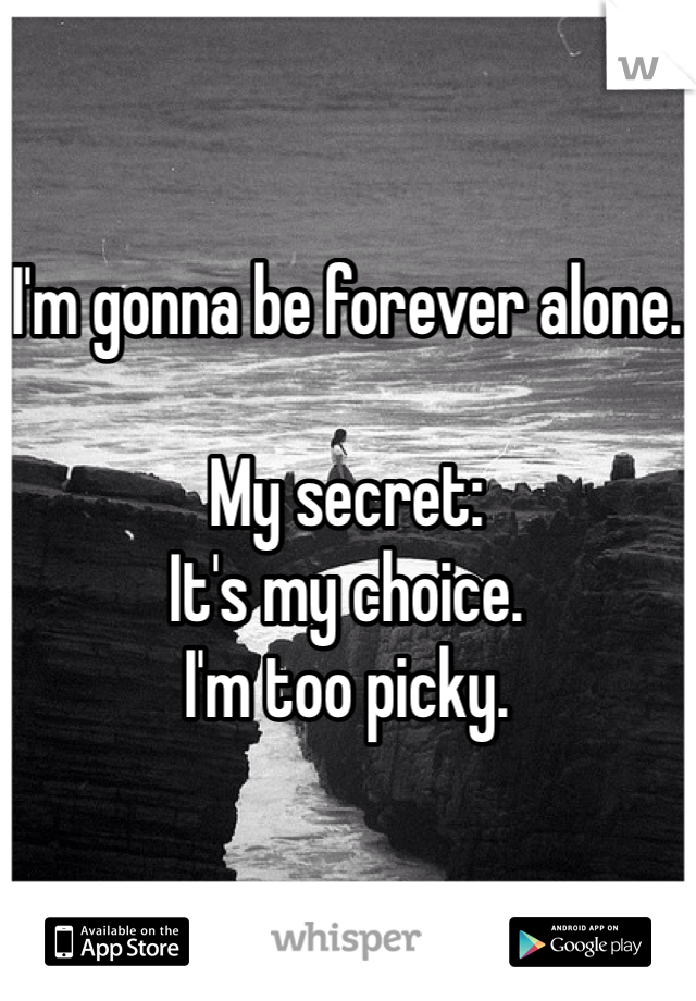 I'm gonna be forever alone.  My secret: It's my choice. I'm too picky.