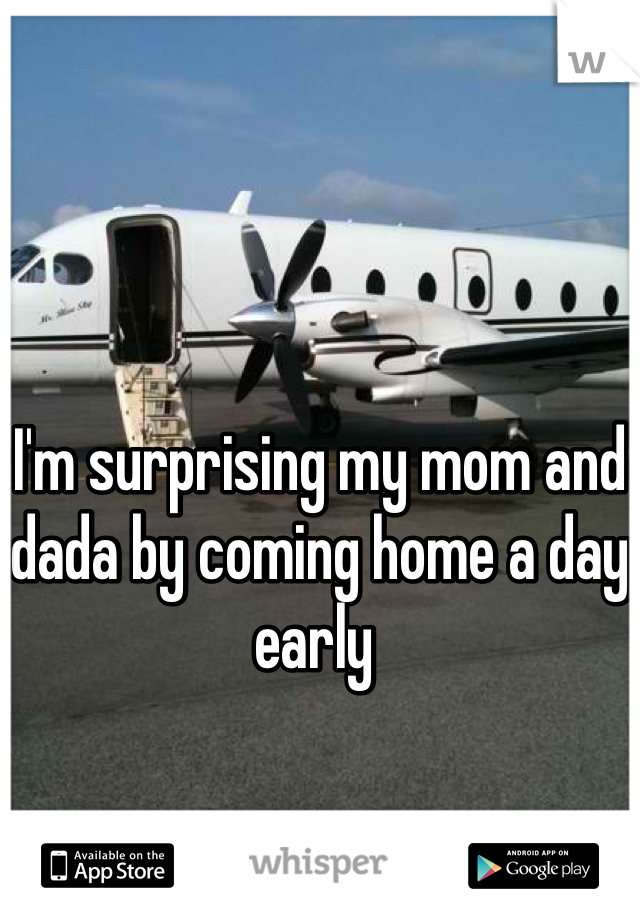 I'm surprising my mom and dada by coming home a day early