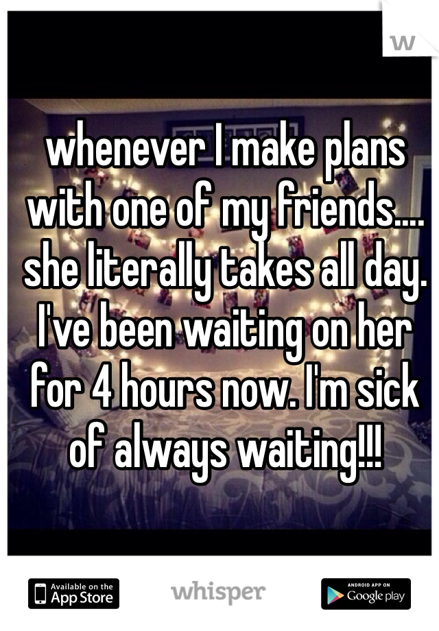 whenever I make plans with one of my friends.... she literally takes all day. I've been waiting on her for 4 hours now. I'm sick of always waiting!!!