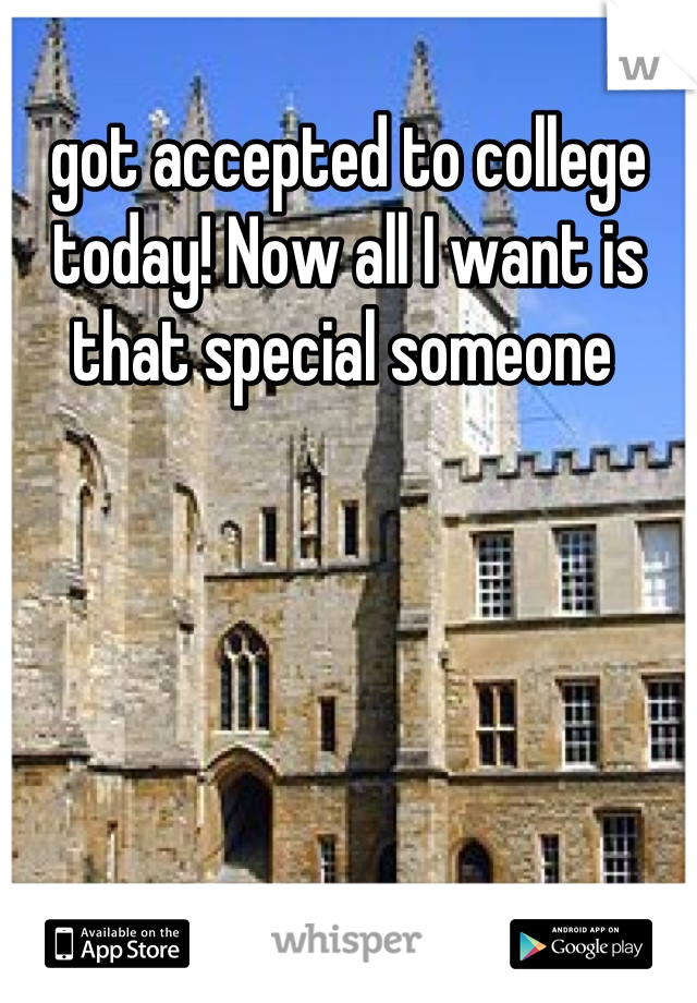 got accepted to college today! Now all I want is that special someone