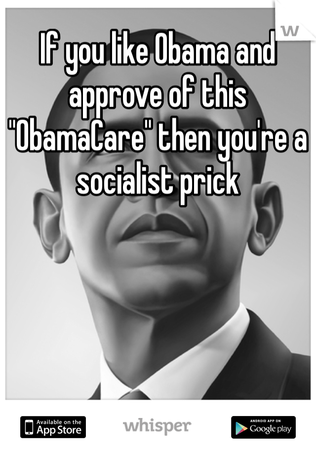 """If you like Obama and approve of this """"ObamaCare"""" then you're a socialist prick"""