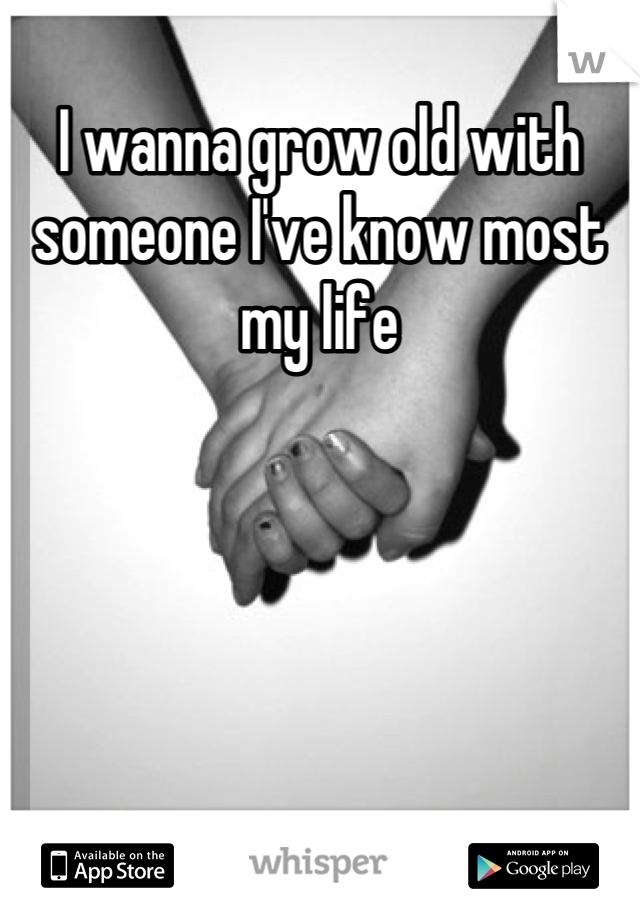 I wanna grow old with someone I've know most my life