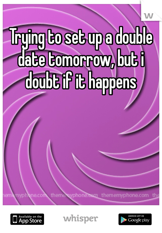 Trying to set up a double date tomorrow, but i doubt if it happens