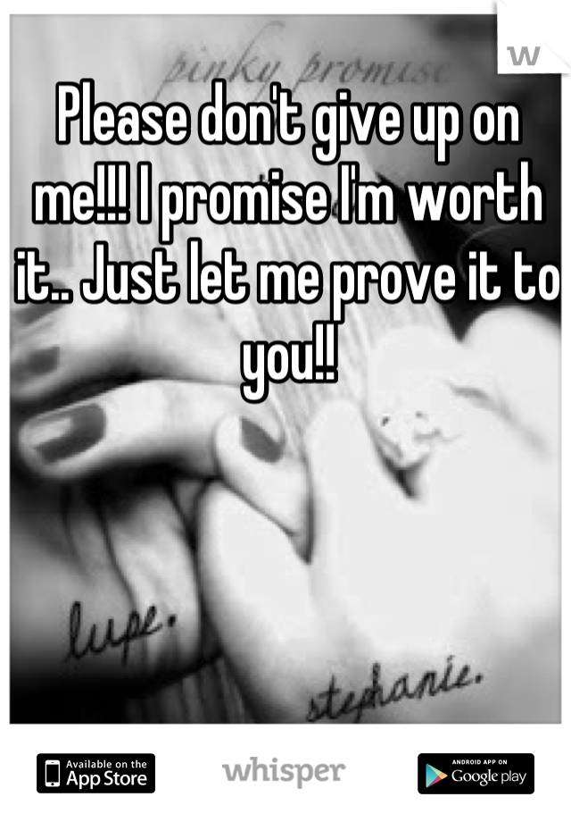 Please don't give up on me!!! I promise I'm worth it.. Just let me prove it to you!!