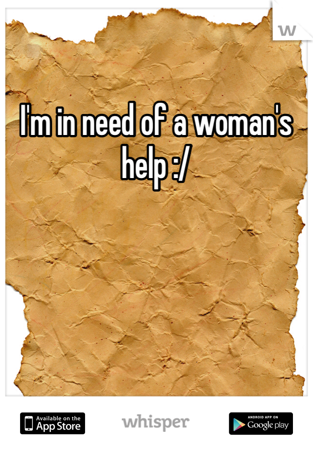 I'm in need of a woman's help :/