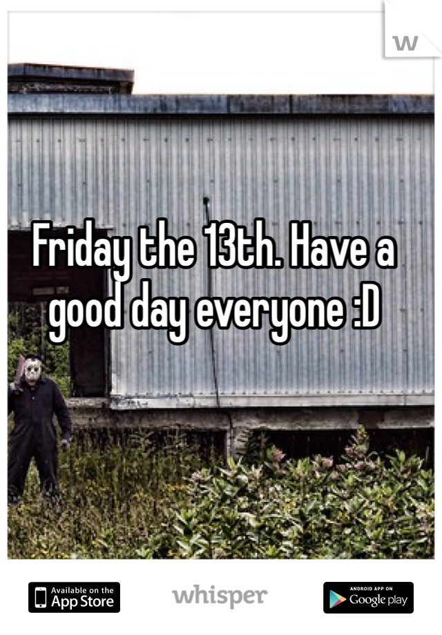 Friday the 13th. Have a good day everyone :D