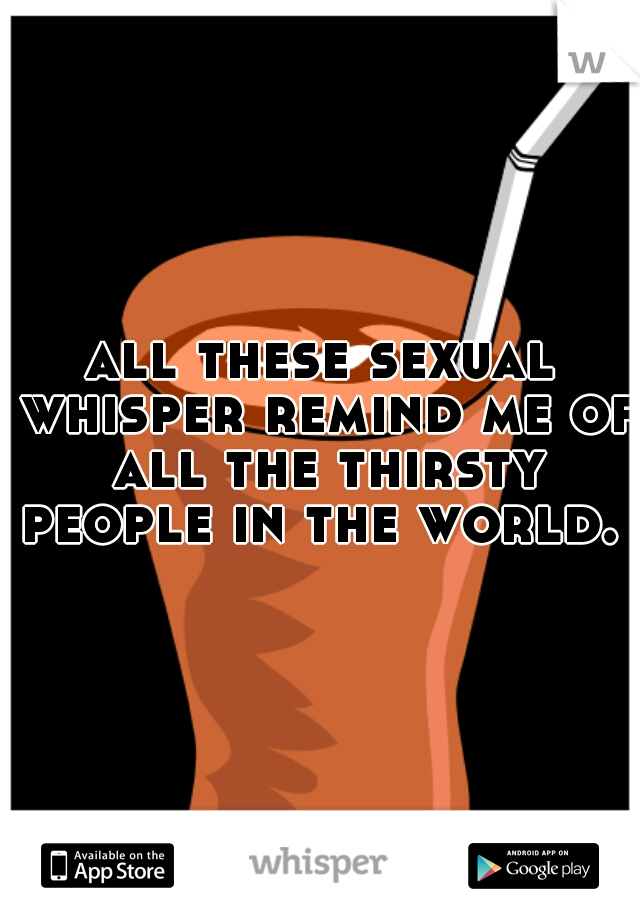 all these sexual whisper remind me of all the thirsty people in the world.