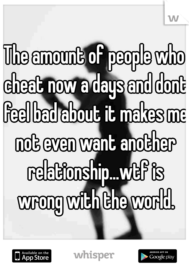 The amount of people who cheat now a days and dont feel bad about it makes me not even want another relationship...wtf is wrong with the world.