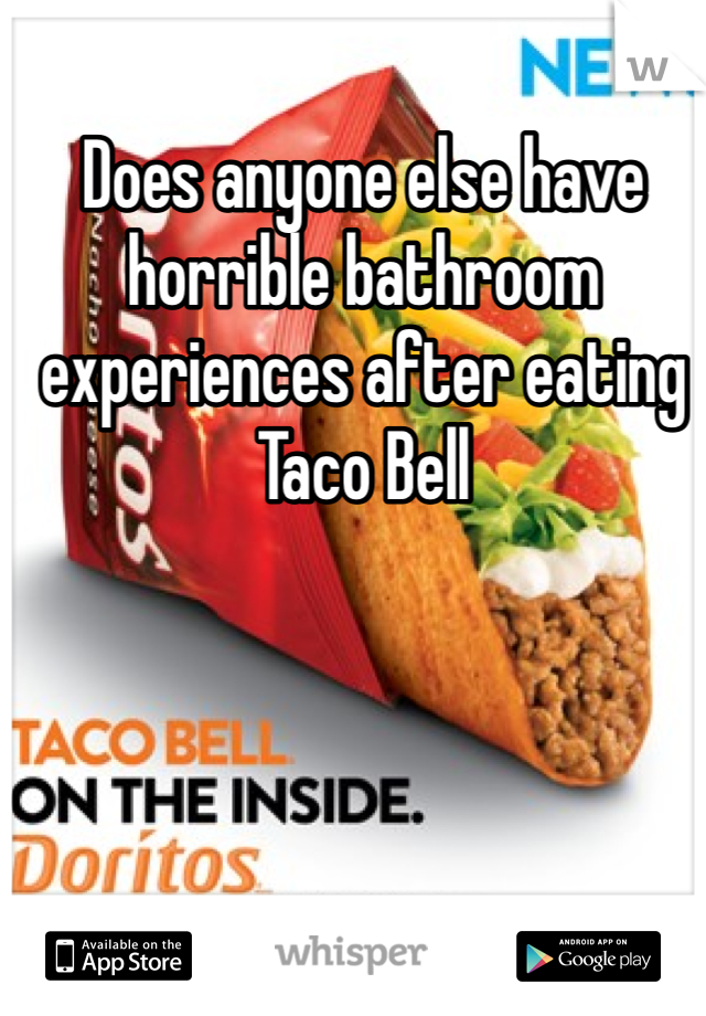 Does anyone else have horrible bathroom experiences after eating Taco Bell
