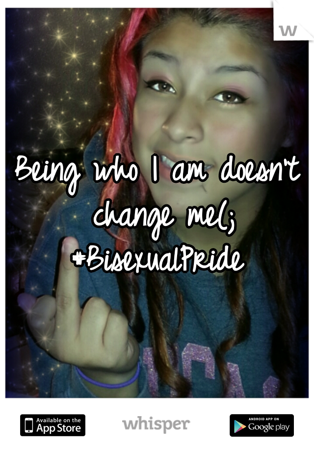 Being who I am doesn't change me(; #BisexualPride
