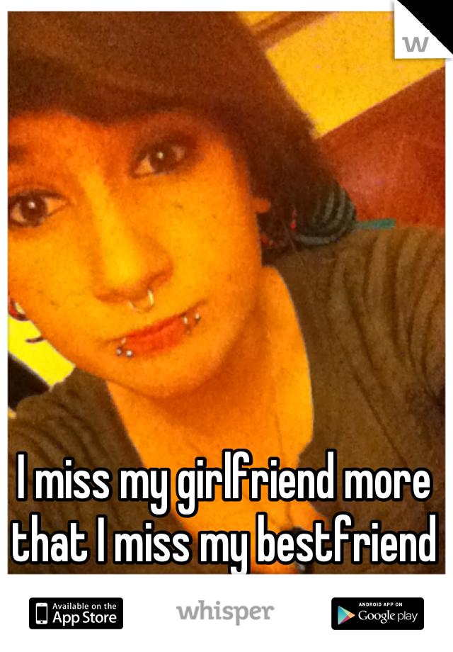I miss my girlfriend more that I miss my bestfriend ...