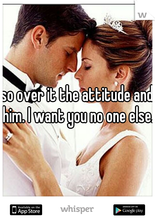 so over it the attitude and him. I want you no one else.