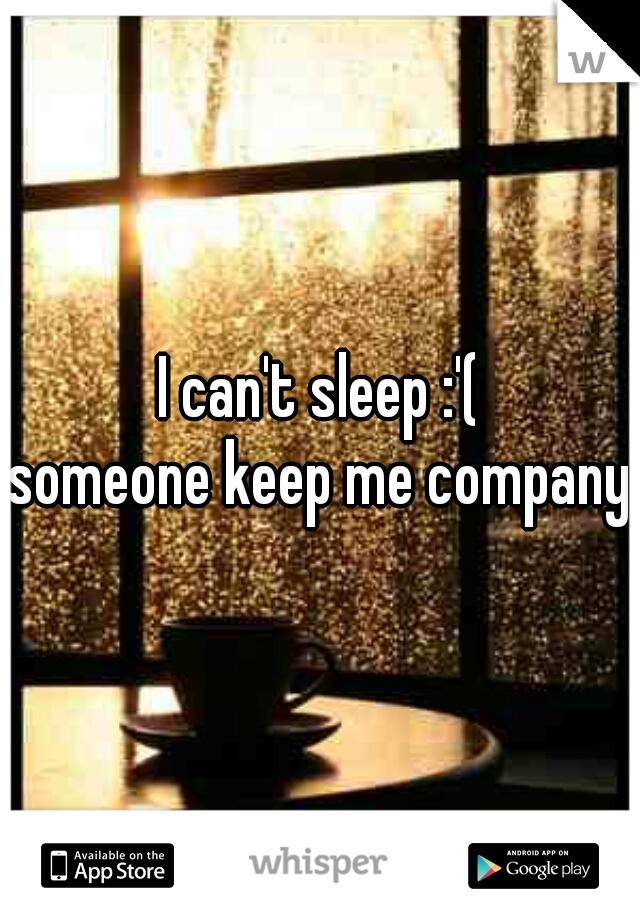 I can't sleep :'( someone keep me company