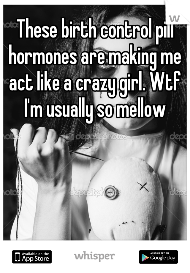 These birth control pill hormones are making me act like a crazy girl. Wtf I'm usually so mellow