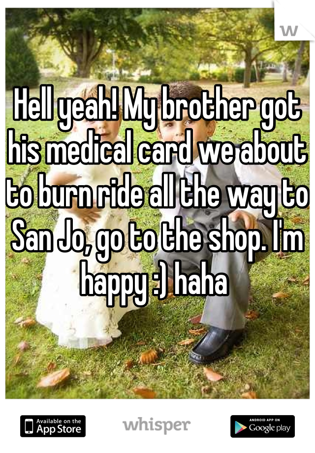Hell yeah! My brother got his medical card we about to burn ride all the way to San Jo, go to the shop. I'm happy :) haha