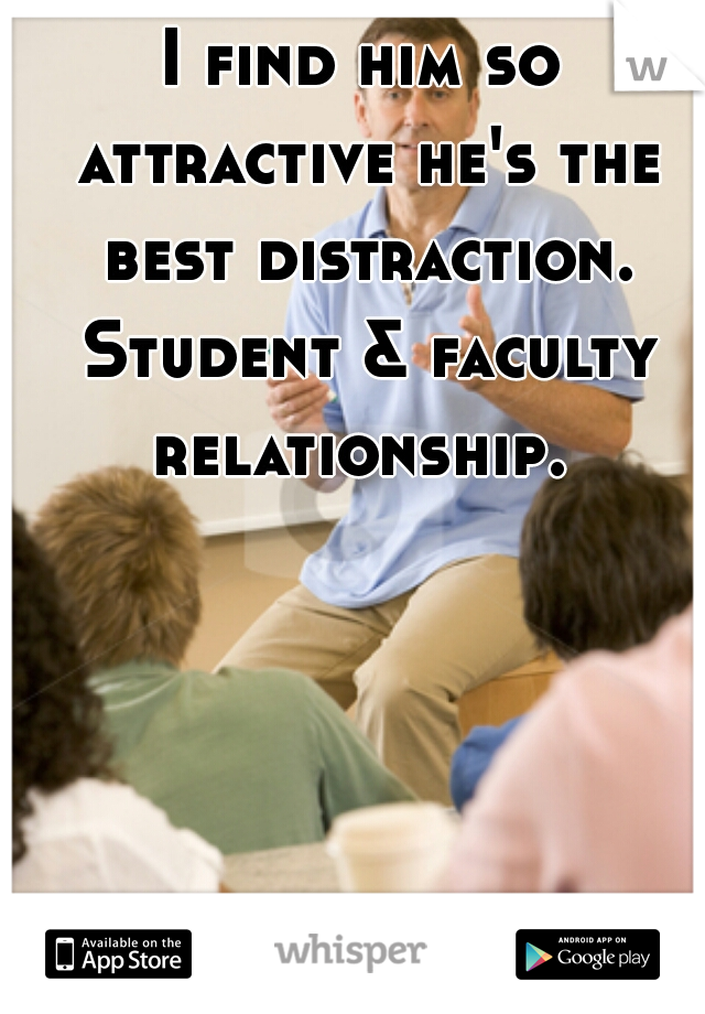 I find him so attractive he's the best distraction. Student & faculty relationship.