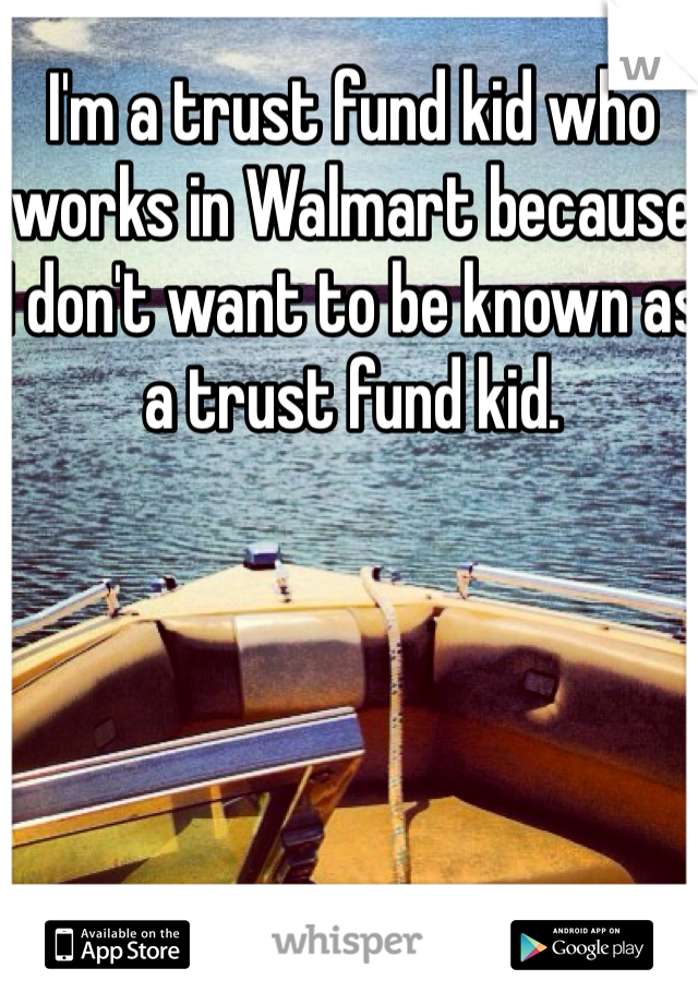 I'm a trust fund kid who works in Walmart because I don't want to be known as a trust fund kid.