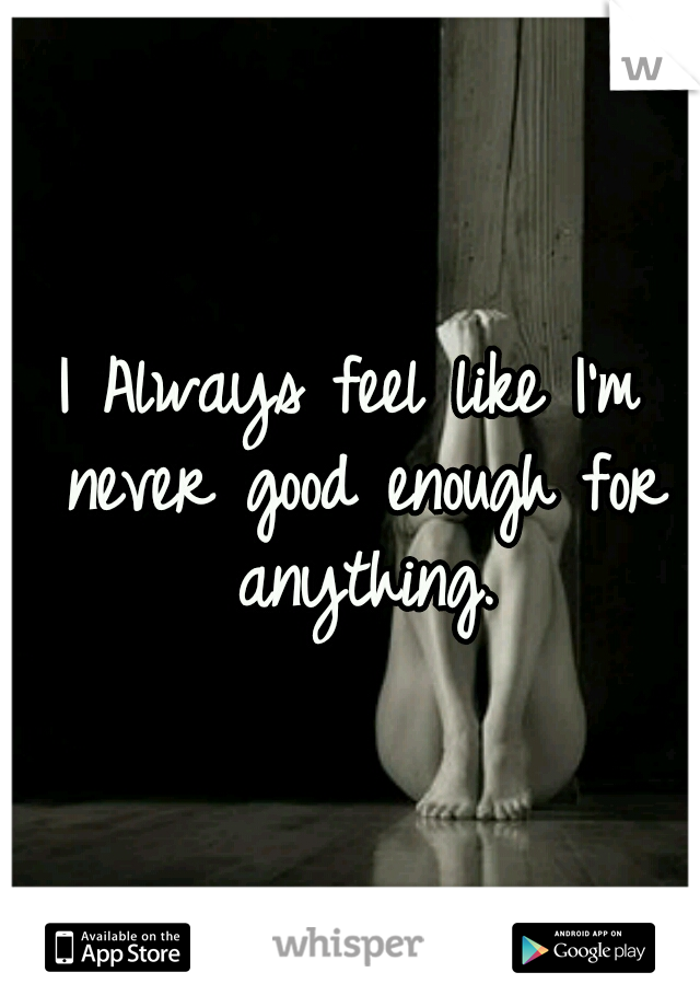 I Always feel like I'm never good enough for anything.