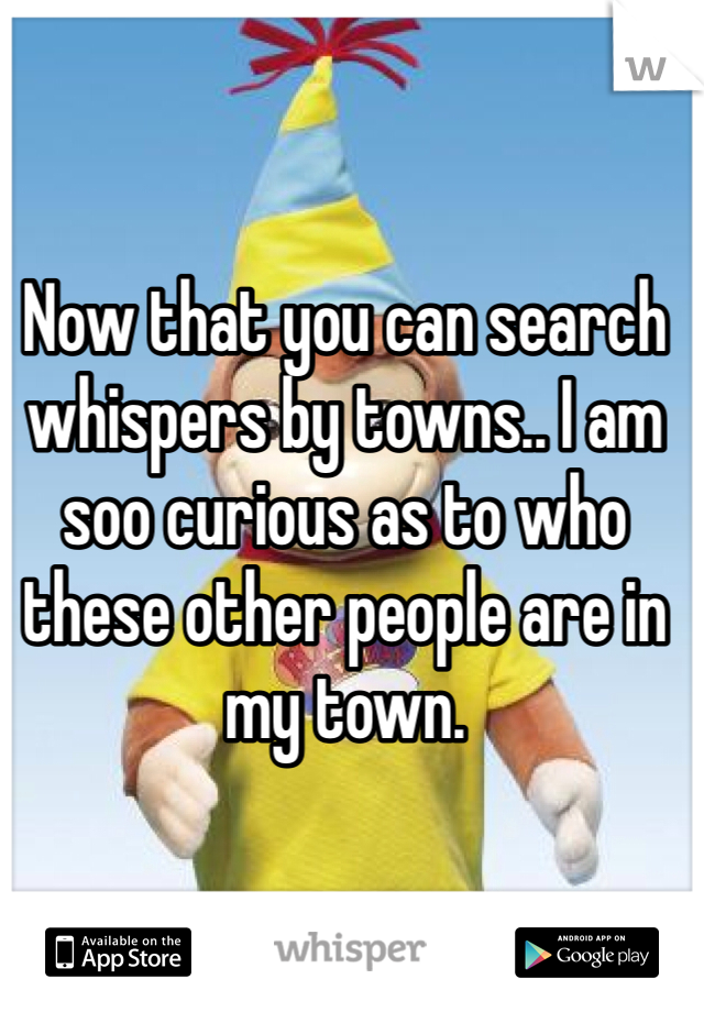 Now that you can search whispers by towns.. I am soo curious as to who these other people are in my town.