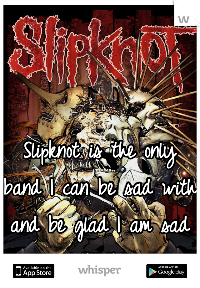 Slipknot is the only band I can be sad with and be glad I am sad with them