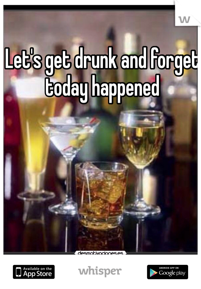 Let's get drunk and forget today happened