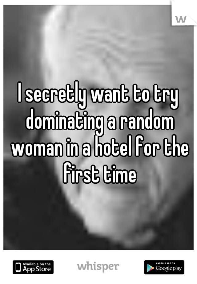 I secretly want to try dominating a random woman in a hotel for the first time