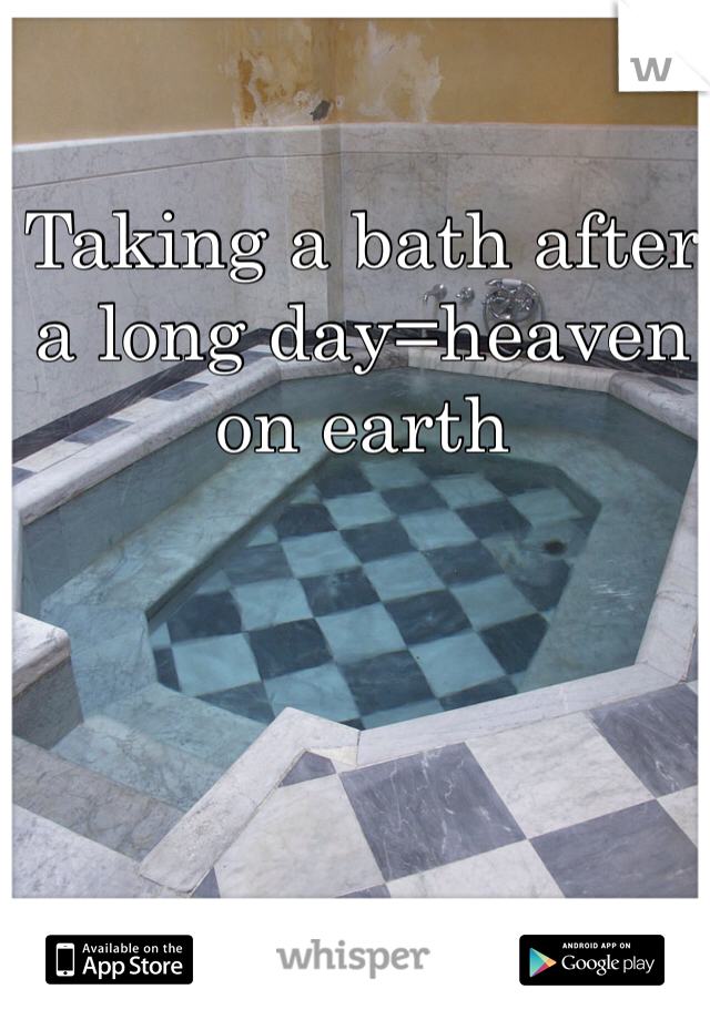 Taking a bath after a long day=heaven on earth