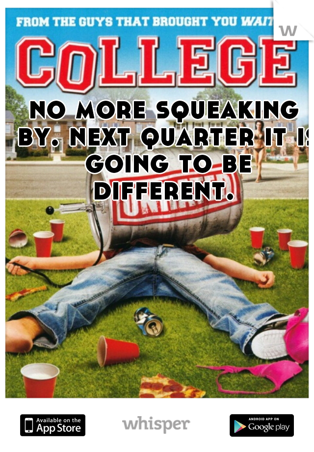 no more squeaking by. next quarter it is going to be different.