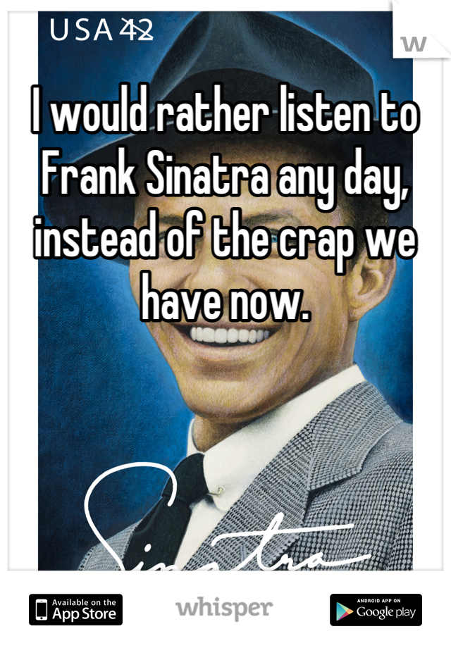 I would rather listen to Frank Sinatra any day, instead of the crap we have now.
