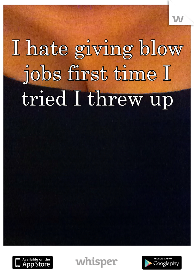I hate giving blow jobs first time I tried I threw up